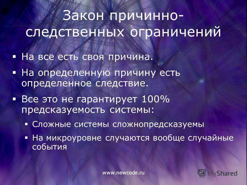 www.newcode.ru Закон причинно- следственных ограничений На все есть своя причина. На определенную причину есть определенное следствие. Все это не гарантирует 100% предсказуемость системы: Сложные системы сложно предсказуемы На микроуровне случаются в