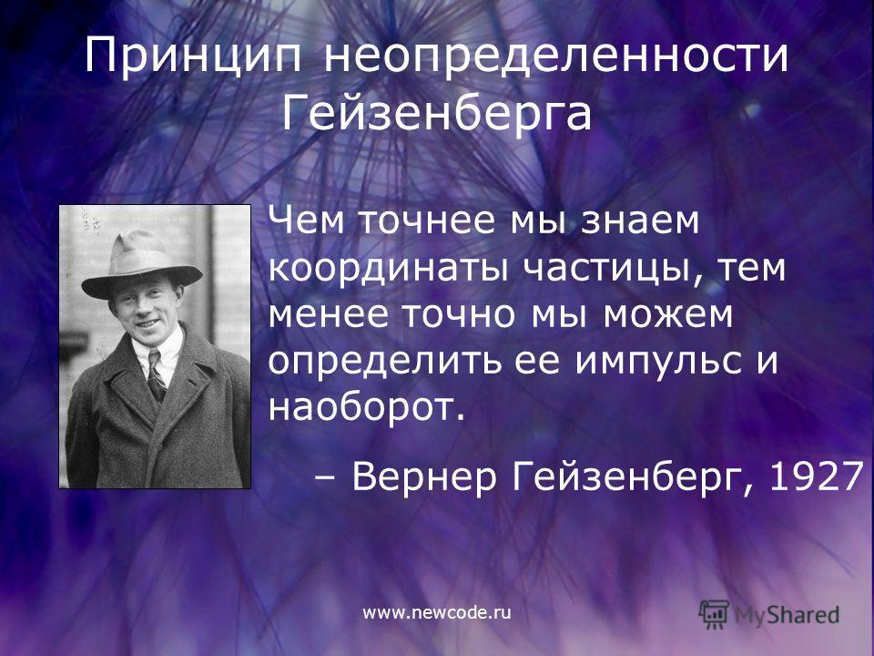 www.newcode.ru Принцип неопределенности Гейзенберга Чем точнее мы знаем координаты частицы, тем менее точно мы можем определить ее импульс и наоборот. – Вернер Гейзенберг, 1927