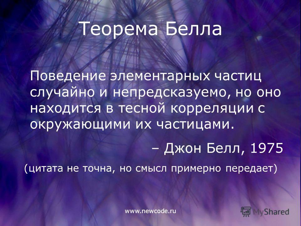 www.newcode.ru Теорема Белла Поведение элементарных частиц случайно и непредсказуемо, но оно находится в тесной корреляции с окружающими их частицами. – Джон Белл, 1975 (цитата не точна, но смысл примерно передает)