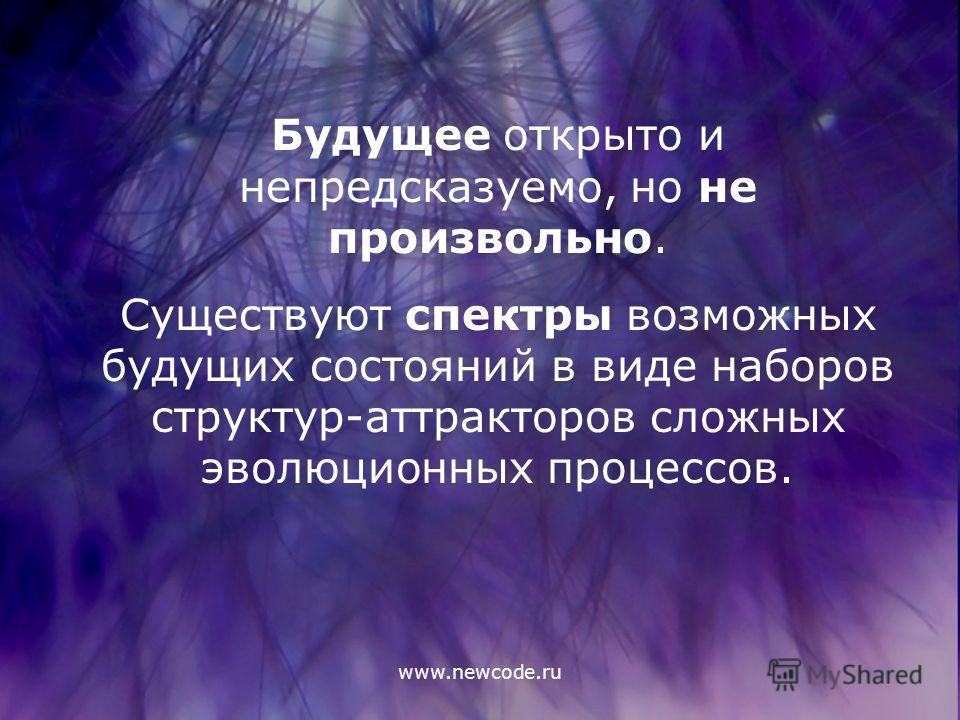 www.newcode.ru Будущее открыто и непредсказуемо, но не произвольно. Существуют спектры возможных будущих состояний в виде наборов структур-аттракторов сложных эволюционных процессов.