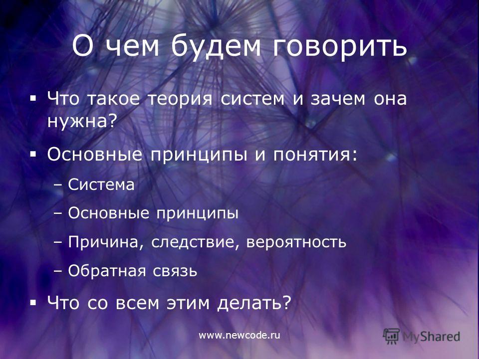 www.newcode.ru О чем будем говорить Что такое теория систем и зачем она нужна? Основные принципы и понятия: –Система –Основные принципы –Причина, следствие, вероятность –Обратная связь Что со всем этим делать?