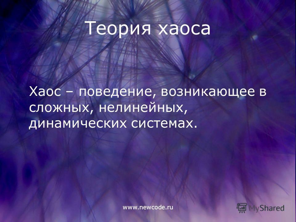 www.newcode.ru Теория хаоса Хаос – поведение, возникающее в сложных, нелинейных, динамических системах.