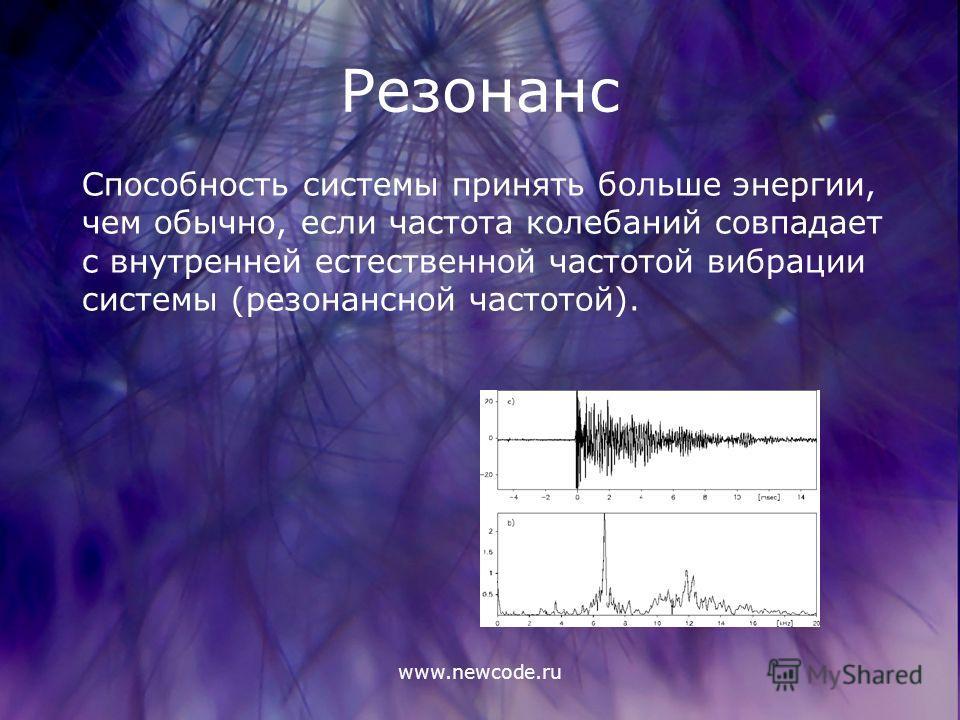 www.newcode.ru Резонанс Способность системы принять больше энергии, чем обычно, если частота колебаний совпадает с внутренней естественной частотой вибрации системы (резонансной частотой).