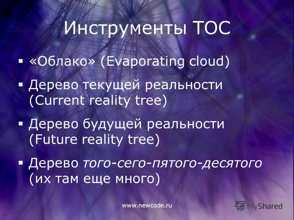 www.newcode.ru Инструменты ТОС «Облако» (Evaporating cloud) Дерево текущей реальности (Current reality tree) Дерево будущей реальности (Future reality tree) Дерево того-сего-пятого-десятого (их там еще много)