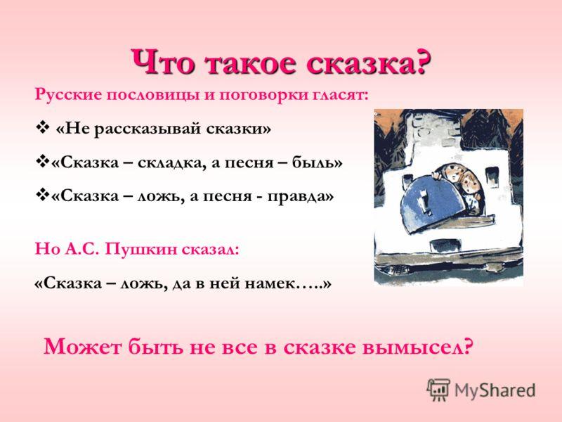 Что такое сказка? Русские пословицы и поговорки гласят: «Не рассказывай сказки» «Сказка – складка, а песня – быль» «Сказка – ложь, а песня - правда» Но А.С. Пушкин сказал: «Сказка – ложь, да в ней намек…..» Может быть не все в сказке вымысел?