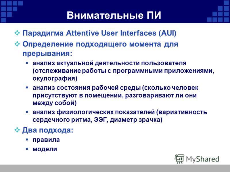 Внимательные ПИ Парадигма Attentive User Interfaces (AUI) Определение подходящего момента для прерывания: анализ актуальной деятельности пользователя (отслеживание работы с программными приложениями, окулография) анализ состояния рабочей среды (сколь
