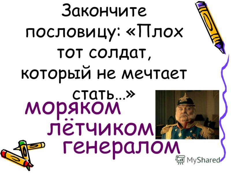 Закончите пословицу: «Плох тот солдат, который не мечтает стать…» моряком лётчиком генералом