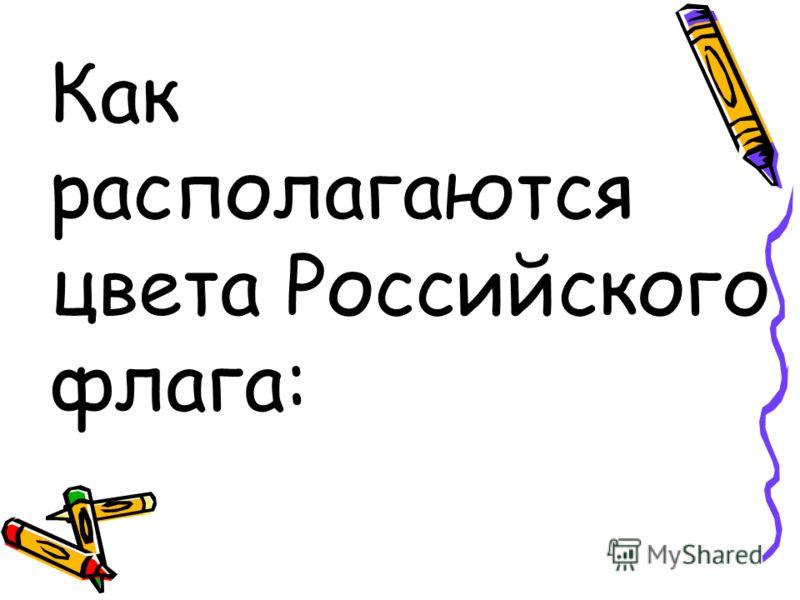 Как располагаются цвета Российского флага: