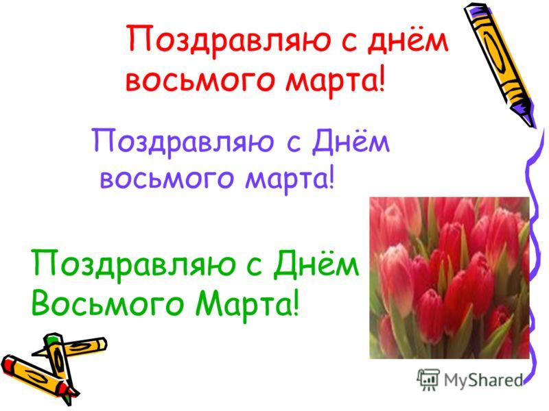 Поздравляю с днём восьмого марта! Поздравляю с Днём восьмого марта! Поздравляю с Днём Восьмого Марта!