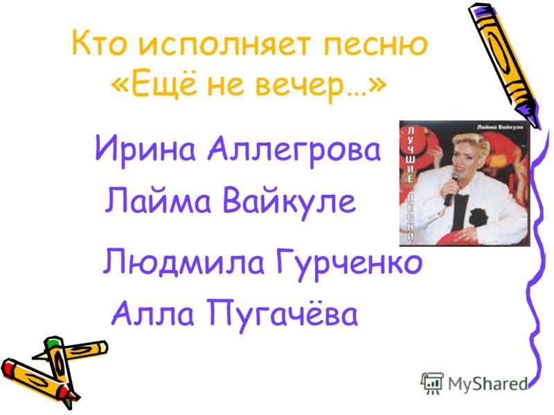 Кто исполняет песню «Ещё не вечер…» Ирина Аллегрова Лайма Вайкуле Людмила Гурченко Алла Пугачёва