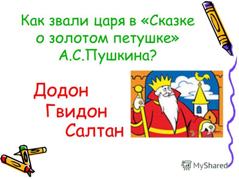 Как звали царя в «Сказке о золотом петушке» А.С.Пушкина? Додон Гвидон Салтан