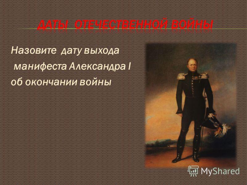 Назовите дату выхода манифеста Александра I об окончании войны