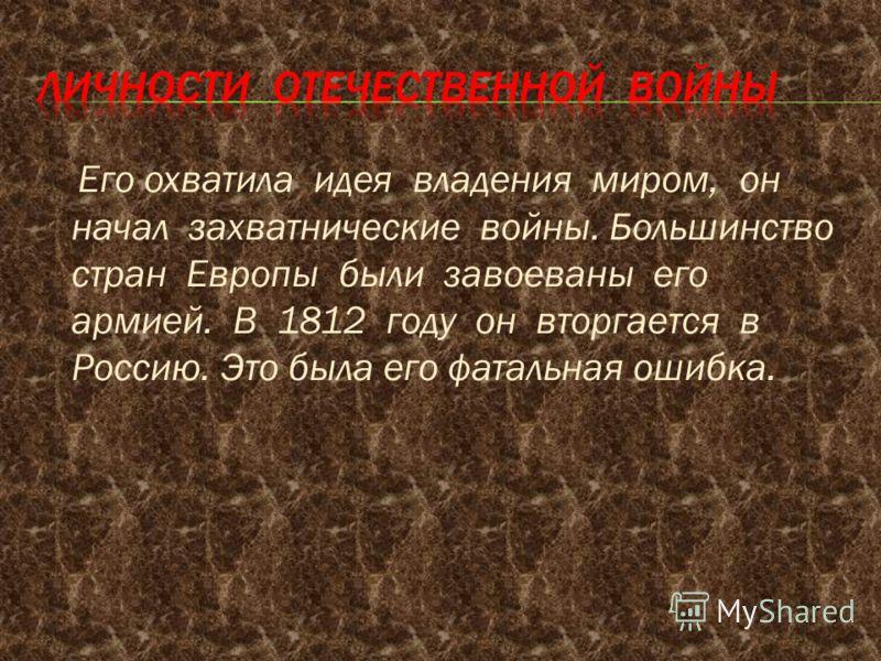 Его охватила идея владения миром, он начал захватнические войны. Большинство стран Европы были завоеваны его армией. В 1812 году он вторгается в Россию. Это была его фатальная ошибка.