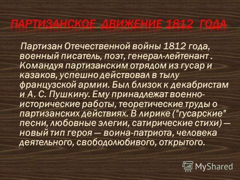 Партизан Отечественной войны 1812 года, военный писатель, поэт, генерал-лейтенант. Командуя партизанским отрядом из гусар и казаков, успешно действовал в тылу французской армии. Был близок к декабристам и А. С. Пушкину. Ему принадлежат военно- истори