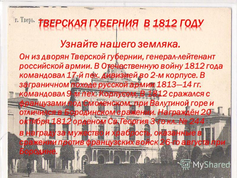 Узнайте нашего земляка. Он из дворян Тверской губернии, генерал-лейтенант российской армии. В Отечественную войну 1812 года командовал 17-й пех. дивизией во 2-м корпусе. В заграничном походе русской армии 181314 гг. командовал 9-м пех. Корпусом. В 18