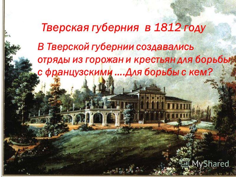 Тверская губерния в 1812 году В Тверской губернии создавались отряды из горожан и крестьян для борьбы с французскими ….Для борьбы с кем?