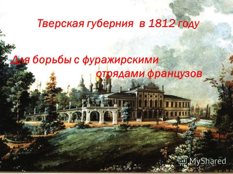 Тверская губерния в 1812 году Для борьбы с фуражирскими отрядами французов