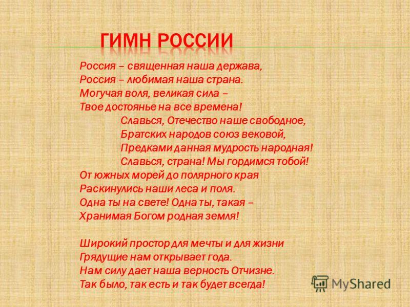Россия – священная наша держава, Россия – любимая наша страна. Могучая воля, великая сила – Твое достоянье на все времена! Славься, Отечество наше свободное, Братских народов союз вековой, Предками данная мудрость народная! Славься, страна! Мы гордим