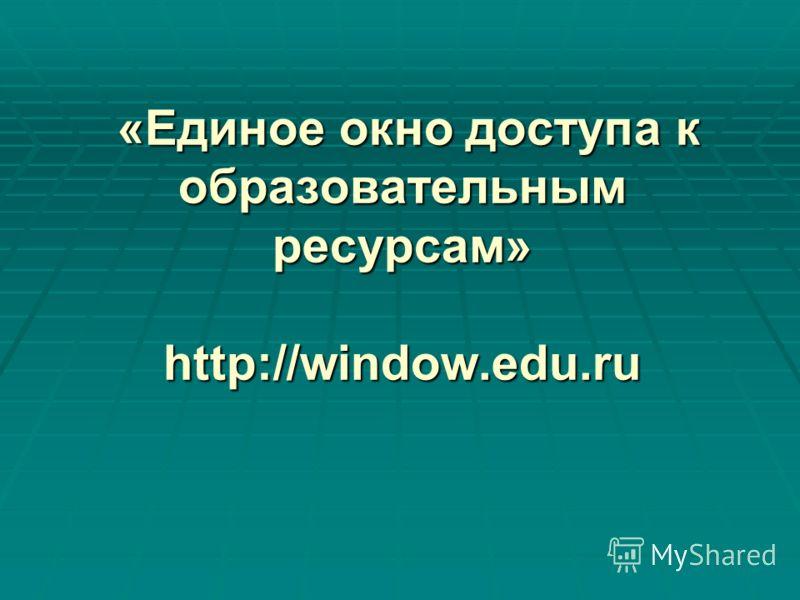 «Единое окно доступа к образовательным ресурсам» http://window.edu.ru «Единое окно доступа к образовательным ресурсам» http://window.edu.ru
