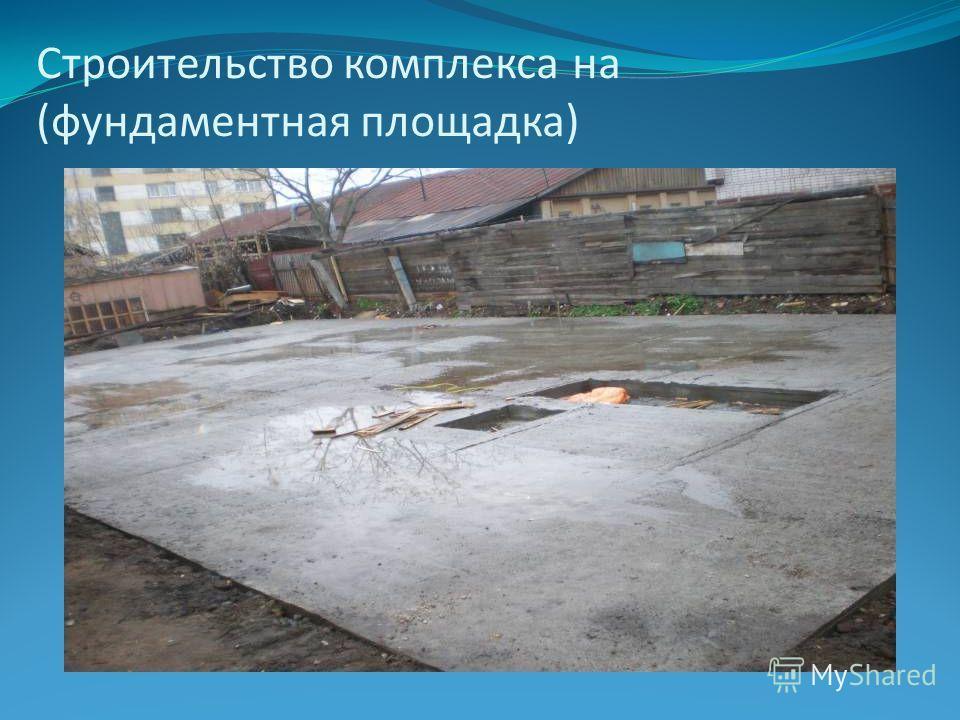 Строительство комплекса на (фундаментная площадка)