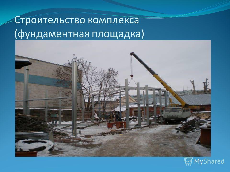 Строительство комплекса (фундаментная площадка)