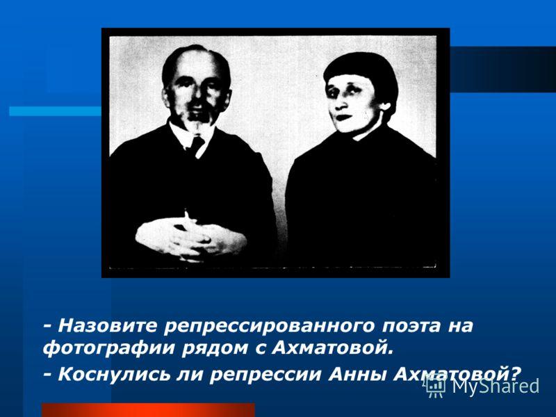 - Назовите репрессированного поэта на фотографии рядом с Ахматовой. - Коснулись ли репрессии Анны Ахматовой?