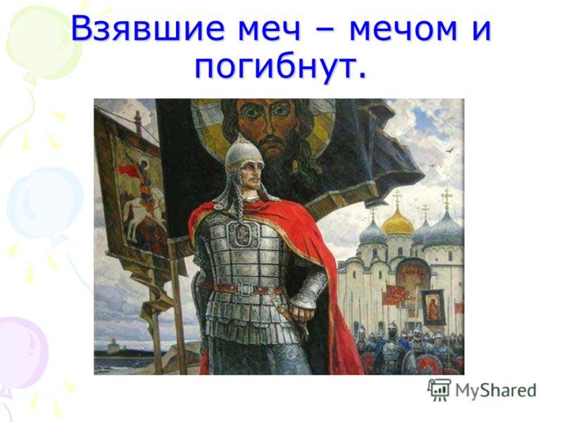 Взявшие меч – мечом и погибнут.
