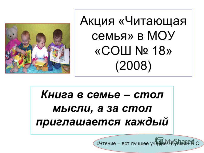 Акция «Читающая семья» в МОУ «СОШ 18» (2008) Книга в семье – стол мысли, а за стол приглашается каждый «Чтение – вот лучшее учение!»Пушкин А.С.