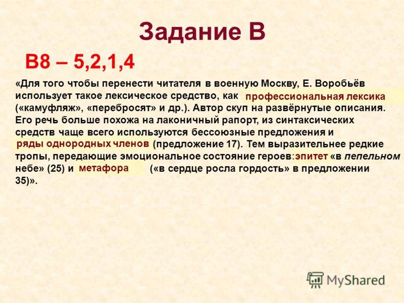Задание В В8 – 5,2,1,4 «Для того чтобы перенести читателя в военную Москву, Е. Воробьёв использует такое лексическое средство, как («камуфляж», «перебросят» и др.). Автор скуп на развёрнутые описания. Его речь больше похожа на лаконичный рапорт, из с