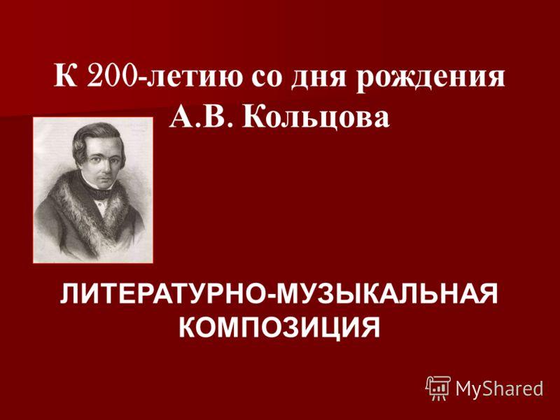 К 200- летию со дня рождения А. В. Кольцова ЛИТЕРАТУРНО-МУЗЫКАЛЬНАЯ КОМПОЗИЦИЯ