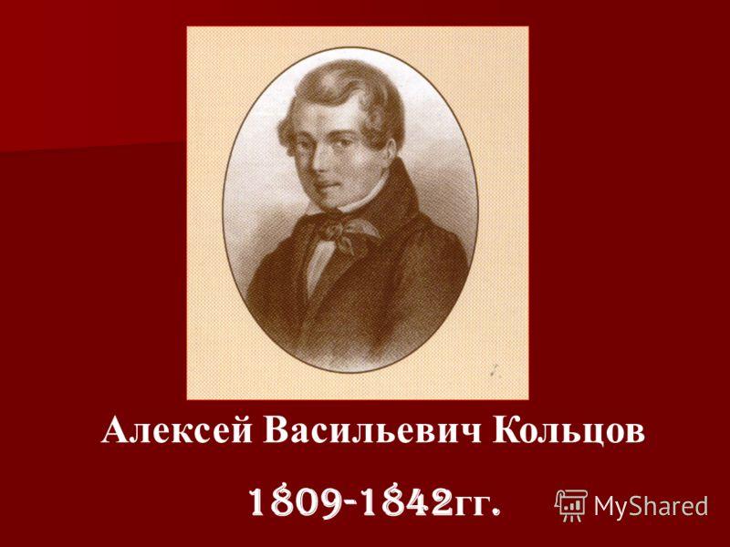Алексей Васильевич Кольцов 1809-1842 гг.
