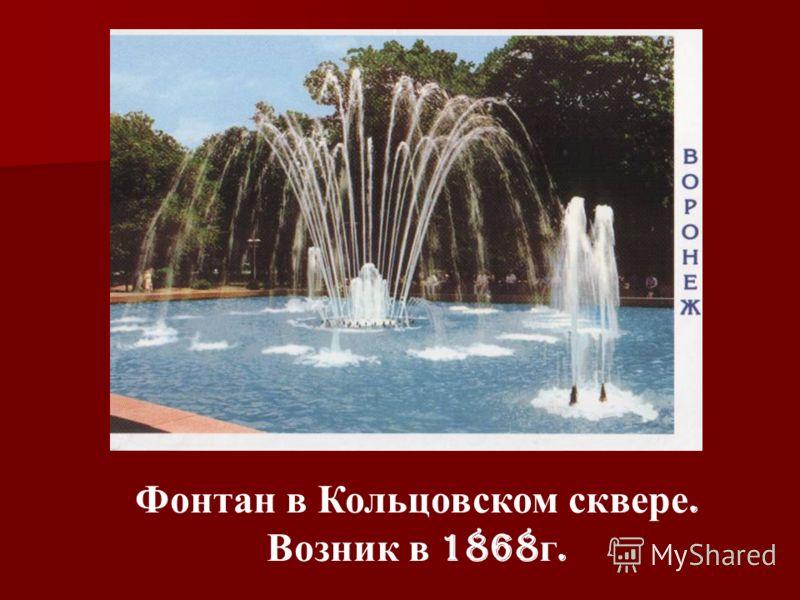 Фонтан в Кольцовском сквере. Возник в 1868 г.