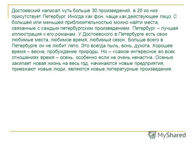 Достоевский написал чуть больше 30 произведений, в 20 из низ присутствует Петербург. Иногда как фон, чаще как действующее лицо. С большей или меньшей приблизительностью можно найти места, связанные с каждым петербургским произведением. Петербург – лу