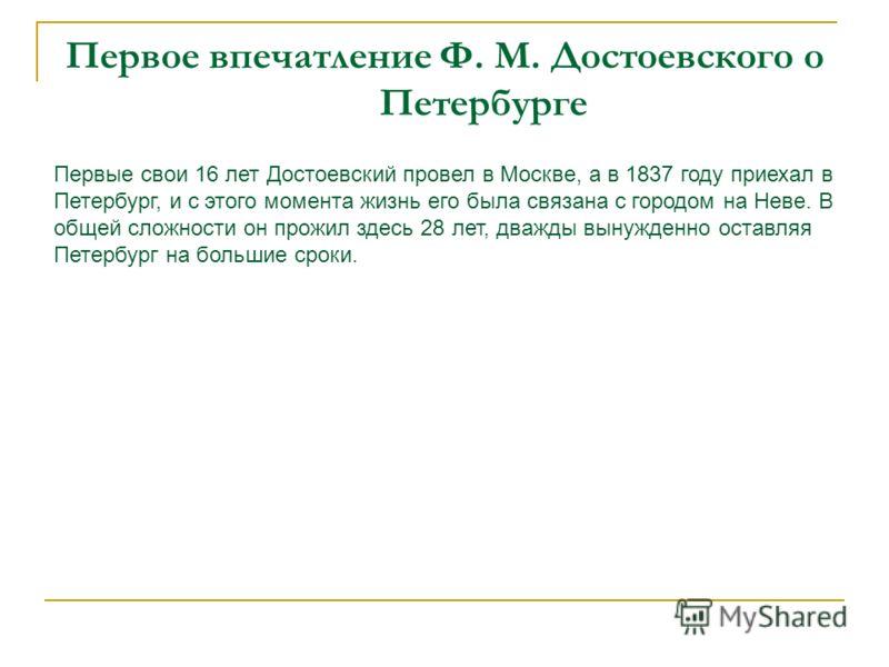 Первое впечатление Ф. М. Достоевского о Петербурге Первые свои 16 лет Достоевский провел в Москве, а в 1837 году приехал в Петербург, и с этого момента жизнь его была связана с городом на Неве. В общей сложности он прожил здесь 28 лет, дважды вынужде