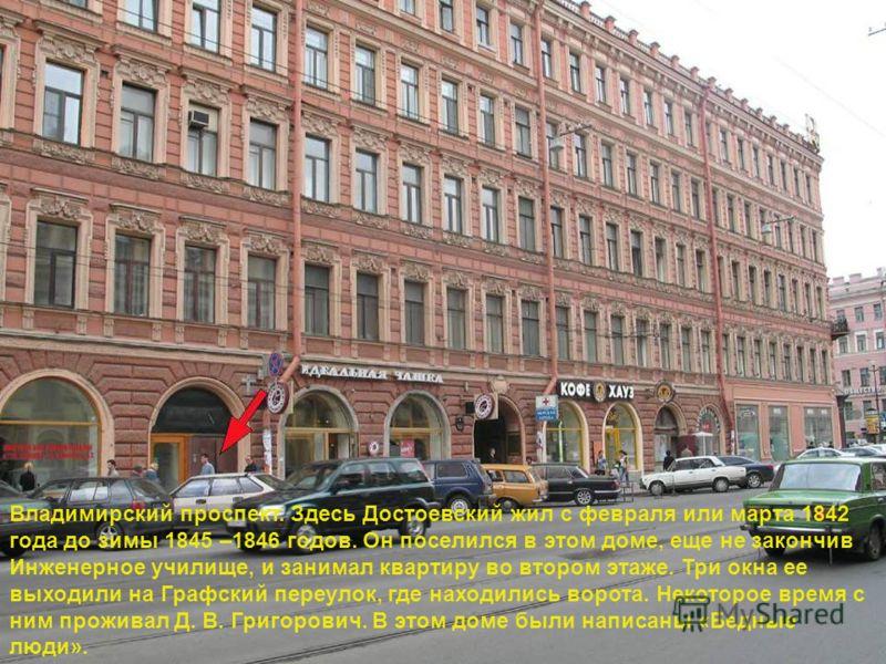 Владимирский проспект. Здесь Достоевский жил с февраля или марта 1842 года до зимы 1845 –1846 годов. Он поселился в этом доме, еще не закончив Инженерное училище, и занимал квартиру во втором этаже. Три окна ее выходили на Графский переулок, где нахо