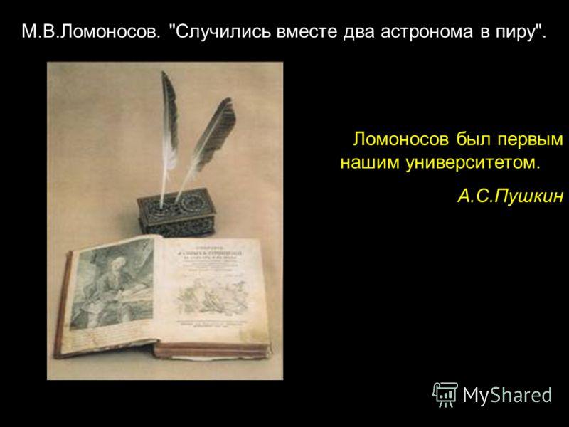 Ломоносов был первым нашим университетом.. А.С.Пушкин М.В.Ломоносов. Случились вместе два астронома в пиру.