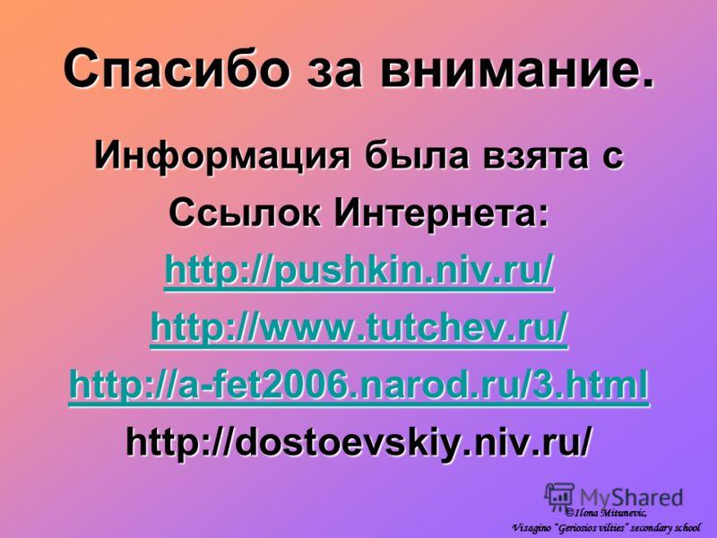 Спасибо за внимание. Информация была взята с Ссылок Интернета: http://pushkin.niv.ru/ http://www.tutchev.ru/ http://a-fet2006.narod.ru/3.html http://dostoevskiy.niv.ru/ ©Ilona Mitunevic, Visagino Geriosios vilties secondary school