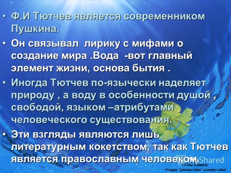Ф.И Тютчев является современником Пушкина.Ф.И Тютчев является современником Пушкина. Он связывал лирику с мифами о создание мира.Вода -вот главный элемент жизни, основа бытия.Он связывал лирику с мифами о создание мира.Вода -вот главный элемент жизни