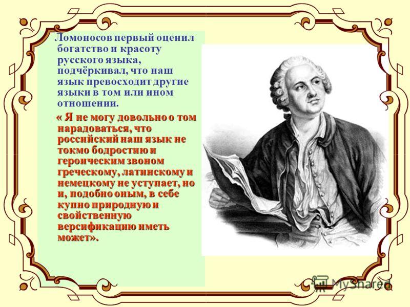 Ломоносов первый оценил богатство и красоту русского языка, подчёркивал, что наш язык превосходит другие языки в том или ином отношении. « Я не могу довольно о том нарадоваться, что российский наш язык не токмо бодростию и героическим звоном греческо