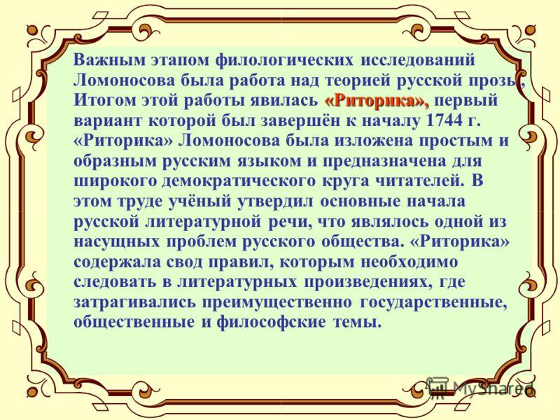 «Риторика», Важным этапом филологических исследований Ломоносова была работа над теорией русской прозы, Итогом этой работы явилась «Риторика», первый вариант которой был завершён к началу 1744 г. «Риторика» Ломоносова была изложена простым и образным
