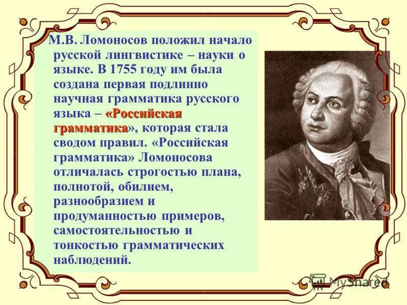«Российская грамматика М.В. Ломоносов положил начало русской лингвистике – науки о языке. В 1755 году им была создана первая подлинно научная грамматика русского языка – «Российская грамматика», которая стала сводом правил. «Российская грамматика» Ло