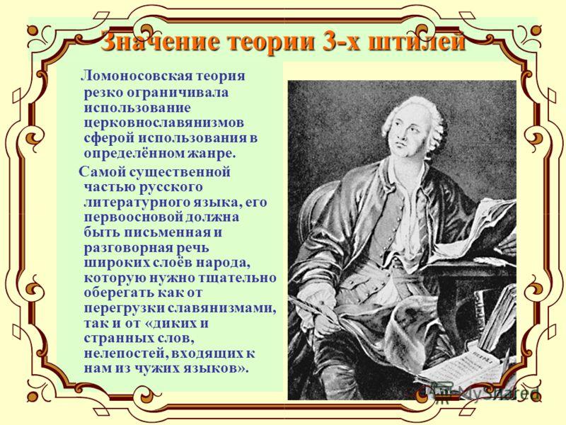 Значение теории 3-х штилей Ломоносовская теория резко ограничивала использование церковнославянизмов сферой использования в определённом жанре. Самой существенной частью русского литературного языка, его первоосновой должна быть письменная и разговор
