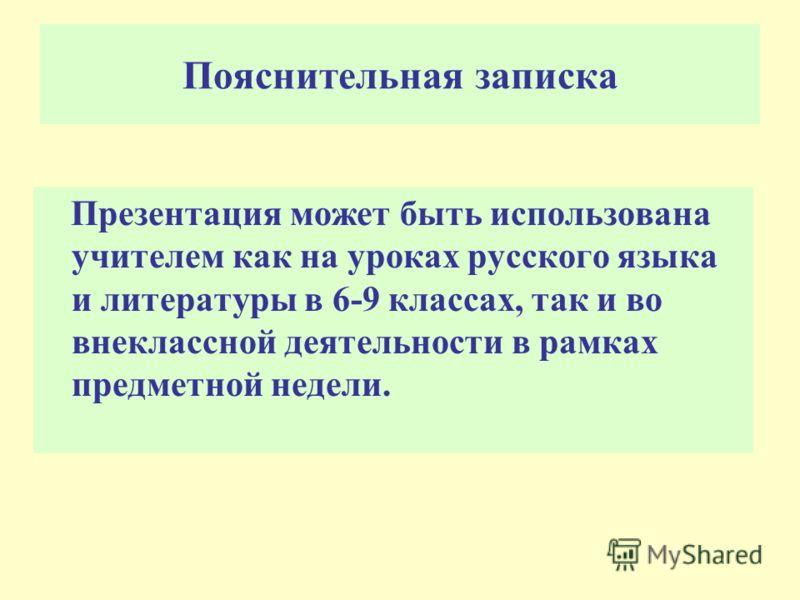 Пояснительная записка Презентация может быть использована учителем как на уроках русского языка и литературы в 6-9 классах, так и во внеклассной деятельности в рамках предметной недели.