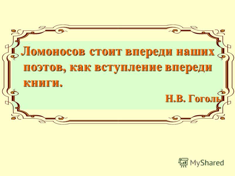 Ломоносов стоит впереди наших поэтов, как вступление впереди книги. Н.В. Гоголь