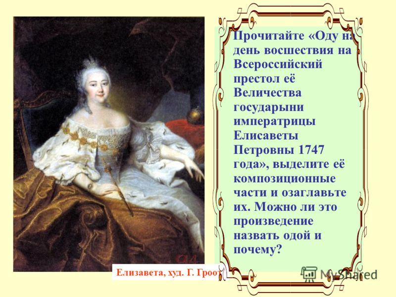 Прочитайте «Оду на день восшествия на Всероссийский престол её Величества государыни императрицы Елисаветы Петровны 1747 года», выделите её композиционные части и озаглавьте их. Можно ли это произведение назвать одой и почему? Елизавета, худ. Г. Гроо