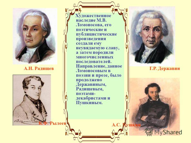 Художественное наследие М.В. Ломоносова, его поэтические и публицистические произведения создали ему неувядаемую славу, а затем породили многочисленных последователей. Направление, данное Ломоносовым в поэзии и прозе, было продолжено Державиным, Ради
