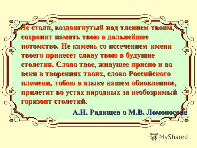 Не столп, воздвигнутый над тлением твоим, сохранит память твою в дальнейшее потомство. Не камень со иссечением имени твоего принесет славу твою в будущие столетия. Слово твое, живущее присно и во веки в творениях твоих, слово Российского племени, тоб