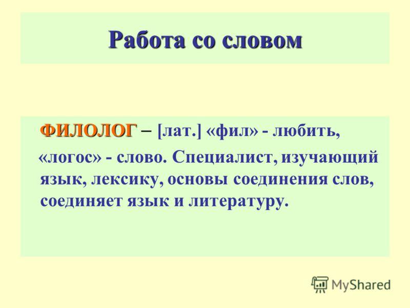 Работа со словом ФИЛОЛОГ ФИЛОЛОГ – [лат.] «фил» - любить, «логос» - слово. Специалист, изучающий язык, лексику, основы соединения слов, соединяет язык и литературу.