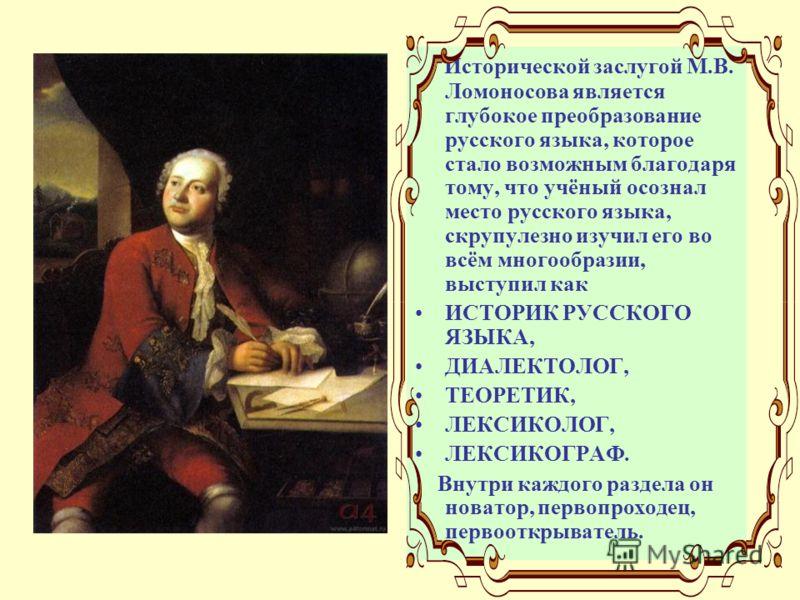 Исторической заслугой М.В. Ломоносова является глубокое преобразование русского языка, которое стало возможным благодаря тому, что учёный осознал место русского языка, скрупулезно изучил его во всём многообразии, выступил как ИСТОРИК РУССКОГО ЯЗЫКА,