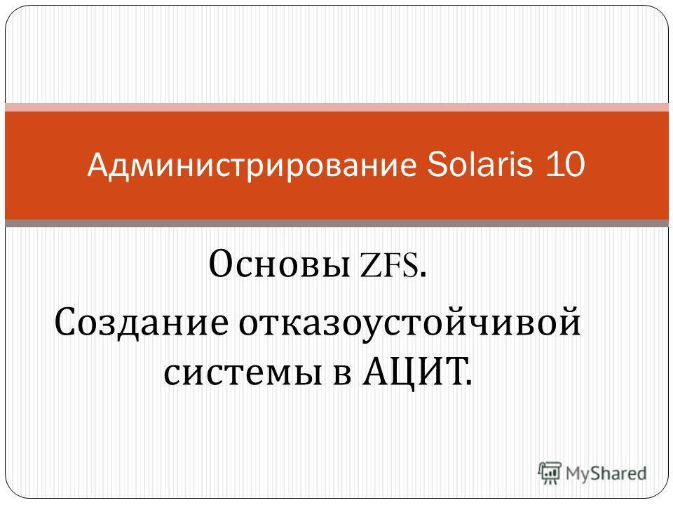 Основы ZFS. Создание отказоустойчивой системы в АЦИТ. Администрирование Solaris 10